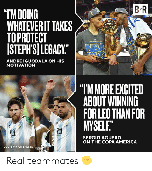 "iguodala: B R  ""IMDOING  WHATEVER IT TAKES  TO PROTECT  [STEPH'SI LEGACY""  OU  O  BA  MP  GOLDEN STATE waRCN  NBA  GAMPS  ANDRE IGUODALA ON HIS  MOTIVATION  ""TM MORE EXCITED  ABOUT WINNING  FOR LEO THAN FOR  MYSELF.""  SERGIO AGUERO  ON THE COPA AMERICA  QUOTE VIA FOX SPORTS  RO Real teammates ✊"