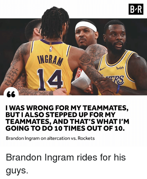 brandon ingram: B R  INGRA  14  wish  I WAS WRONG FOR MY TEAMMATES,  BUTIALSO STEPPED UP FOR MY  TEAMMATES, AND THAT'S WHAT I'M  GOING TO DO 10 TIMES OUT OF 10.  Brandon Ingram on altercation vs. Rockets Brandon Ingram rides for his guys.
