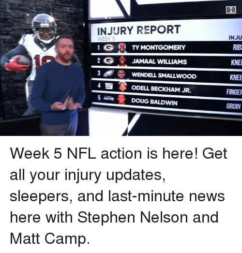 Doug, News, and Nfl: B R  INJURY REPORT  INJU  RIB  KNE  KNEE  FINGER  GROIN  WEEK S  1 G TYMONTGOMERY  2 G JAMAAL WILLIAMS  WENDELL SMALLWOOD  ODELL BECKHAM JR.  DOUG BALDWIN  4 TO Week 5 NFL action is here! Get all your injury updates, sleepers, and last-minute news here with Stephen Nelson and Matt Camp.