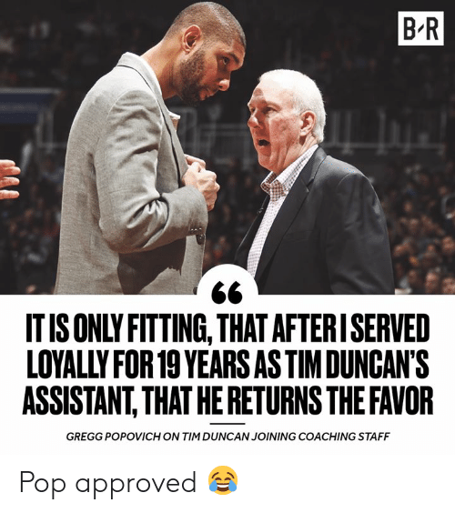 Coaching: B R  IT IS ONLY FITTING, THAT AFTERISERVED  LOYALLY FOR 19 YEARS AS TIMDUNCAN'S  ASSISTANT,THAT HE RETURNS THE FAVOR  GREGG POPOVICH ON TIM DUNCAN JOINING COACHING STAFF Pop approved 😂