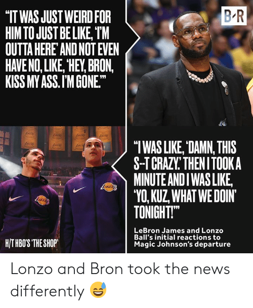 "johnsons: B R  IT WAS JUST WEIRD FOR  HIM TO JUST BE LIKE, TM  OUTTA HERE AND NOT EVEN  HAVE NO, LIKE, HEY, BRON,  KISS MY ASS.I'M GONE.  ""TWAS LIKE, DAMN, THIS  S-TCRAZY THENITOOKA  MINUTE ANDI WASLIKE  ""VO, KUZ WHATWEDOIN  TONIGHT  LRA  LeBron James and Lonzo  Ball's initial reactions to  Magic Johnson's departure  HITHBOS THE SHOP Lonzo and Bron took the news differently 😅"