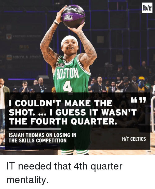 I Guessed It: b/r  ITON  I COULDN'T MAKE THE  SHOT I GUESS IT WASN'T  THE FOURTH QUARTER.  ISAIAH THOMAS ON LOSING IN  HIT CELIICS  THE SKILLS COMPETITION IT needed that 4th quarter mentality.