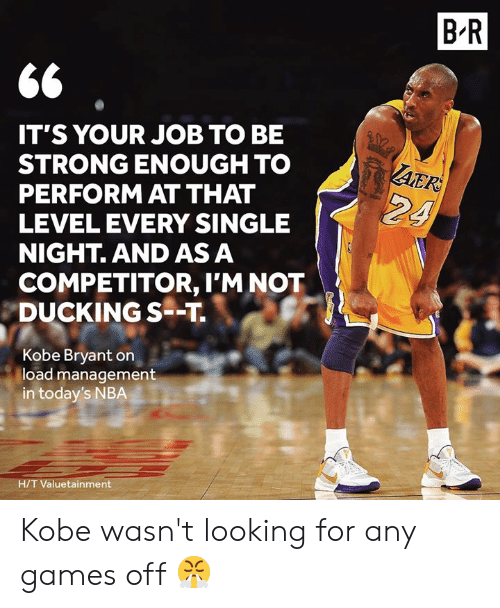 H T: B R  IT'S YOUR JOB TO BE  STRONG ENOUGH TO  PERFORM AT THAT  LEVEL EVERY SINGLE  NIGHT. AND AS A  AER  24  COMPETITOR, I'M NOT  DUCKING S--T  Kobe Bryant on  load management  in today's NBA  H/T Valuetainment Kobe wasn't looking for any games off 😤