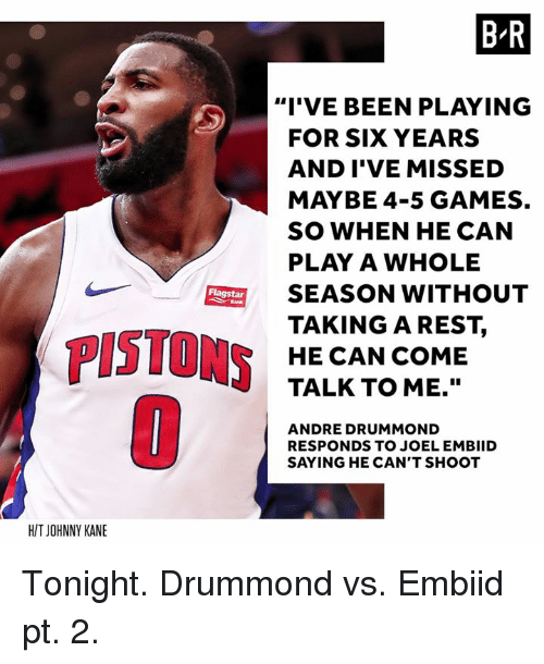 """Andre Drummond, Games, and Been: B R  """"I'VE BEEN PLAYING  FOR SIX YEARS  AND I'VE MISSED  MAYBE 4-5 GAMES.  SO WHEN HE CAN  PLAY A WHOLE  SEASON WITHOUT  TAKINGAREST,  HE CAN COME  TALK TO ME.""""  Flagstar  PISTONS  ANDRE DRUMMOND  RESPONDS TO JOEL EMBIID  SAYING HE CAN'T SHOOT  H/T JOHNNY KANE Tonight. Drummond vs. Embiid pt. 2."""