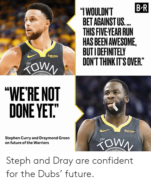 "rakuten: B R  ""IWOULDN'T  BET AGAINST US.  THIS FIVE YEAR RUN  HAS BEEN AWESOME,  BUTIDEFINITELY  DON'T THINK IT'S OVER.""  Rakuten  ZOWN  The  ""WE'RE NOT  DONE YET""  Rakuten  Stephen Curry and Draymond Green  on future of the Warriors  The Steph and Dray are confident for the Dubs' future."