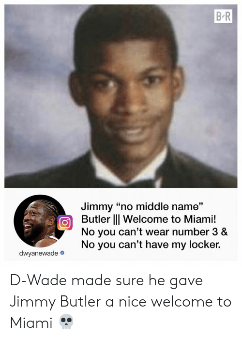 "d wade: B.R  Jimmy ""no middle name""  Butler l Welcome to Miami!  No you can't wear number 3 &  No you can't have my locker.  dwyanewade D-Wade made sure he gave Jimmy Butler a nice welcome to Miami 💀"