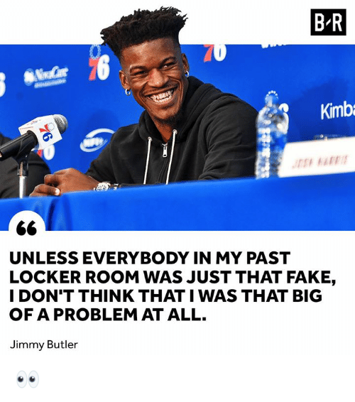 Jimmy Butler: B-R  Kimb  UNLESS EVERYBODY IN MY PAST  LOCKER ROOM WAS JUST THAT FAKE,  I DON'T THINK THAT I WAS THAT BIG  OF A PROBLEM AT ALL.  Jimmy Butler 👀