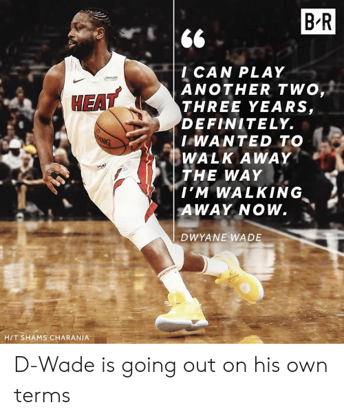 d wade: B R  l CAN PLAY  ANOTHER TWO  THREE YEARS,  DEFINITELY.  I WANTED TO  WALK AWAY  THE WAY  EAT  , Σ  I'M WALKING  AWAY NOW.  DWYANE WADE  H/T SHAMS CHARANIA D-Wade is going out on his own terms