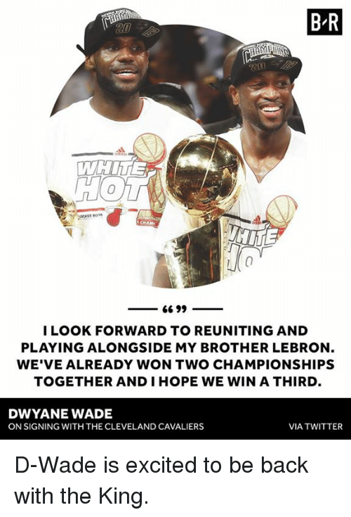 d wade: B R  LOOK FORWARD TO REUNITING AND  PLAYING ALONGSIDE MY BROTHER LEBRON  WE'VE ALREADY WON TWO CHAMPIONSHIPS  TOGETHER AND IHOPE WE WIN A THIRD  DWYANE WADE  ON SIGNING WITH THE CLEVELAND CAVALIERS  VIA TWITTER D-Wade is excited to be back with the King.