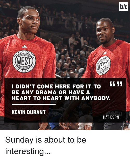 Espn, Kevin Durant, and Sports: b/r  LV- STAR  WEST  NEST  I DIDN'T COME HERE FOR IT TO  BE ANY DRAMA OR HAVE A  HEART TO HEART WITH ANYBODY  KEVIN DURANT  HIT ESPN Sunday is about to be interesting...