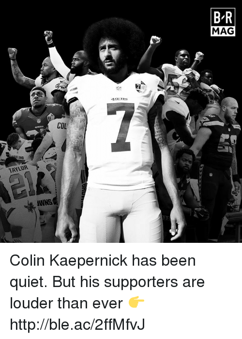 acs: B R  MAG  COL  LAND  AND  TAYLOR Colin Kaepernick has been quiet. But his supporters are louder than ever 👉 http://ble.ac/2ffMfvJ
