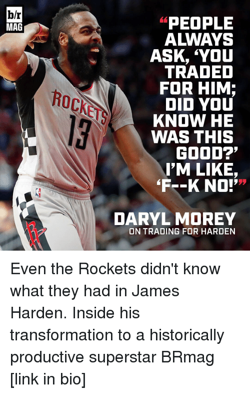 """James Harden, Sports, and Historical: b/r  MAG  PEOPLE  A WAYS  ASK, YOU  TRADED  FOR HIM;  DID YOU  KNOW HE  WAS THIS  GOOD?'  I'M LIKE,  """"F--K NO!'  DARYL MOREY  ON TRADING FOR HARDEN Even the Rockets didn't know what they had in James Harden. Inside his transformation to a historically productive superstar BRmag [link in bio]"""
