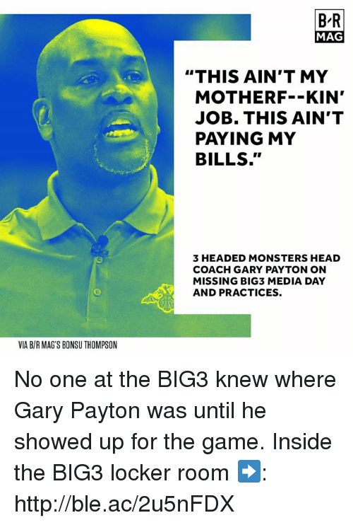 "mags: B-R  MAG  ""THIS AIN'T MY  MOTHERF--KIN'  JOB. THIS AIN'T  PAYING MY  BILLS.""  3 HEADED MONSTERS HEAD  COACH GARY PAYTON ON  MISSING BIG3 MEDIA DAY  AND PRACTICES.  VIA B/R MAG'S BONSU THOMPSON No one at the BIG3 knew where Gary Payton was until he showed up for the game.  Inside the BIG3 locker room ➡️: http://ble.ac/2u5nFDX"
