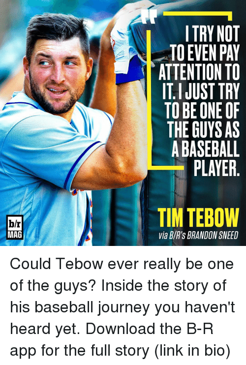 Tebowing: b/r  MAG  TRY NOT  TO EVEN PAY  ATTENTION TO  ITI JUST TRY  TO BE ONE OF  THE GUYS AS  BASEBALL  PLAYER  TIM TEBOW  Via BVR's BRANDON SNEED Could Tebow ever really be one of the guys? Inside the story of his baseball journey you haven't heard yet. Download the B-R app for the full story (link in bio)
