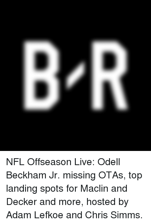 Nfl, Odell Beckham Jr., and Live: B R NFL Offseason Live: Odell Beckham Jr. missing OTAs, top landing spots for Maclin and Decker and more, hosted by Adam Lefkoe and Chris Simms.