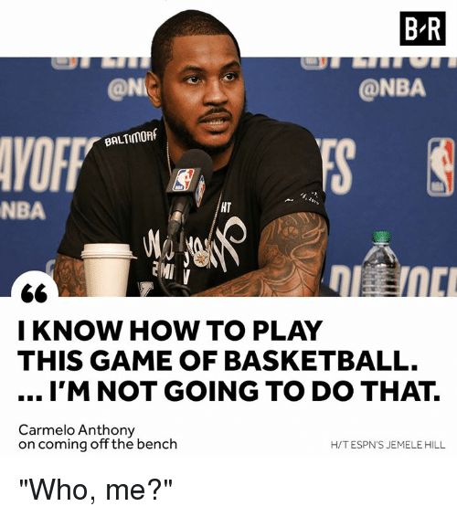"""who me: B-R  @NI  @NBA  VOFF  BALTIMORf  NBA  HT  I KNOW HOW TO PLAY  THIS GAME OF BASKETBALL.  I'M NOT GOING TO DO THAT.  Carmelo Anthony  on coming off the bench  H/T ESPN'S JEMELE HILL """"Who, me?"""""""