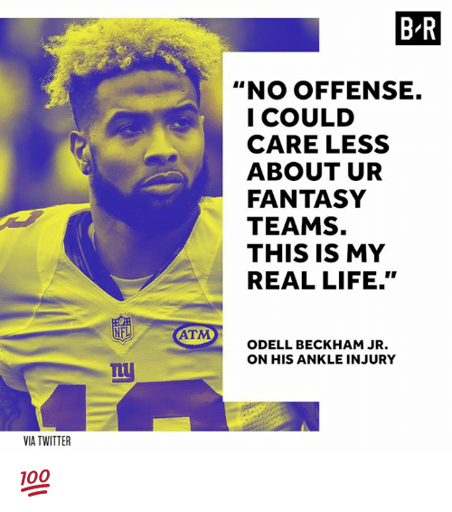 """Life, Odell Beckham Jr., and Twitter: B R  """"NO OFFENSE.  I COULD  CARE LESS  ABOUT UR  FANTASY  TEAMS.  THIS IS MY  REAL LIFE.""""  ATM  ODELL BECKHAM JR  ON HIS ANKLE INJURY  nt  VIA TWITTER 💯"""