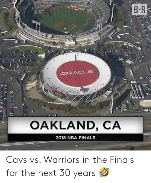 cavs vs: B R  ORACLE  OAKLAND, CA  2018 NBA FINALS Cavs vs. Warriors in the Finals for the next 30 years 🤣