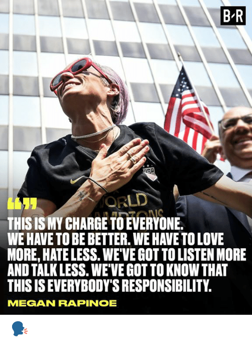Megan: B R  ORLD  THIS IS MY CHARGE TO EVERYONE.  WE HAVE TO BE BETTER. WE HAVE TO LOVE  MORE, HATE LESS. WEVE GOT TO LISTEN MORE  AND TALK LESS. WEVE GOT TO KNOW THAT  THIS IS EVERYBODY'S RESPONSIBILITY  IONS  MEGAN RAPINOE 🗣