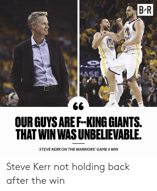 Warriors Game: B R  OUR GUYS AREF-KING GIANTS  THAT WIN WAS UNBELIEVABLE  STEVE KERR ON THE WARRIORS' GAME 5 WIN Steve Kerr not holding back after the win