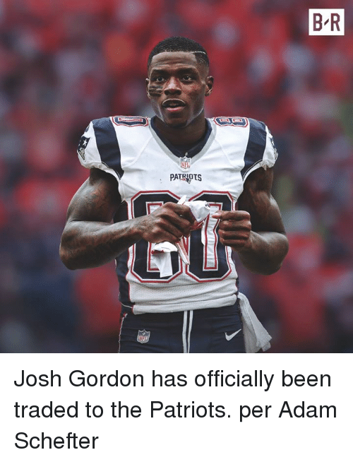 Patriotic, Josh Gordon, and Been: B R  PATRIPTS Josh Gordon has officially been traded to the Patriots. per Adam Schefter