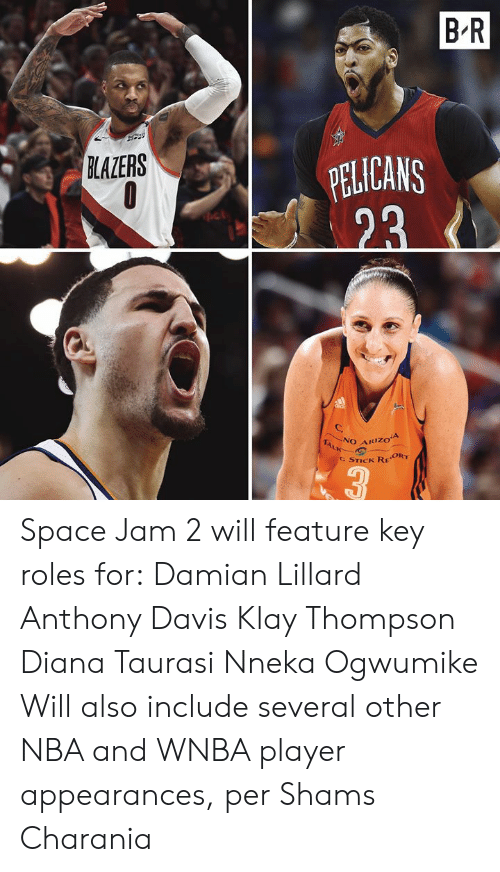 Thompson: B-R  PELICANS  23  BLAZERS  NO ARIZOA  TALK  C STICK REORT  3 Space Jam 2 will feature key roles for:  Damian Lillard Anthony Davis Klay Thompson Diana Taurasi Nneka Ogwumike  Will also include several other NBA and WNBA player appearances, per Shams Charania