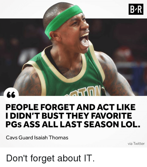 Ass, Cavs, and Lol: B R  PEOPLE FORGET AND ACT LIKE  I DIDN'T BUST THEY FAVORITE  PGS ASS ALL LAST SEASON LOL.  Cavs Guard Isaiah Thomas  via Twitter Don't forget about IT.