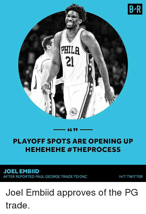Embiid: B R  PHILR  PHILA  21  PLAYOFF SPOTS ARE OPENING UP  HEHEHEHE #THEPROCESS  JOEL EMBIID  AFTER REPORTED PAUL GEORGE TRADE TO OKC  H/T TWITTER Joel Embiid approves of the PG trade.
