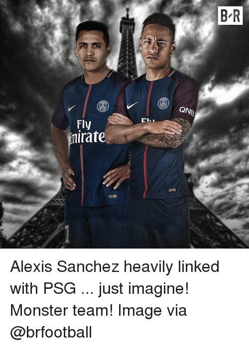 Memes, Monster, and Image: B R  QNB  Fly  nirate Alexis Sanchez heavily linked with PSG ... just imagine! Monster team! Image via @brfootball