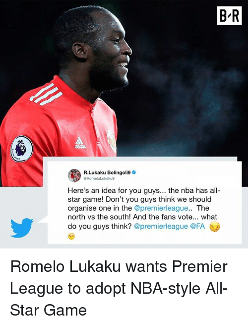 All Star Game: B-R  R.Lukaku Bolingoli9  @RomeluLukaku9  Here's an idea for you guys... the nba has all-  star game! Don't you guys think we should  organise one in the @premierleague.. The  north vs the south! And the fans vote... what  do you guys think? @premierleague @FA Romelo Lukaku wants Premier League to adopt NBA-style All-Star Game