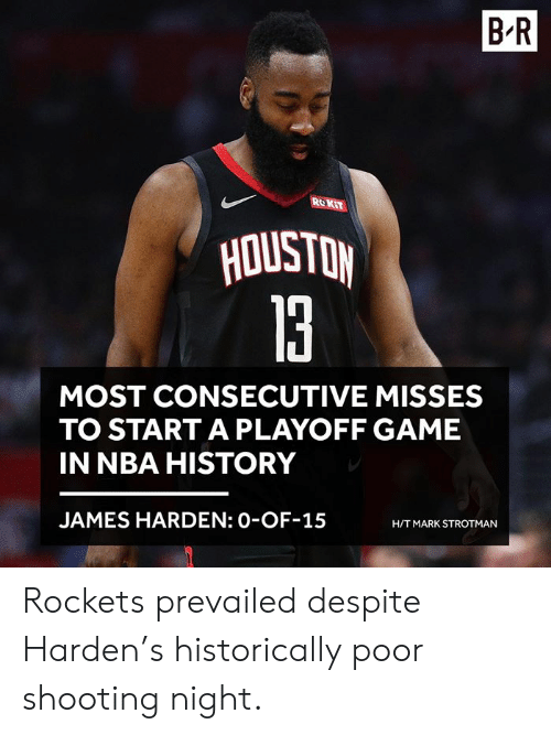 James Harden: B-R  ROKiT  la  MOST CONSECUTIVE MISSES  TO START A PLAYOFF GAME  IN NBA HISTORY  JAMES HARDEN: 0-OF-15  H/T MARK STROTMAN Rockets prevailed despite Harden's historically poor shooting night.