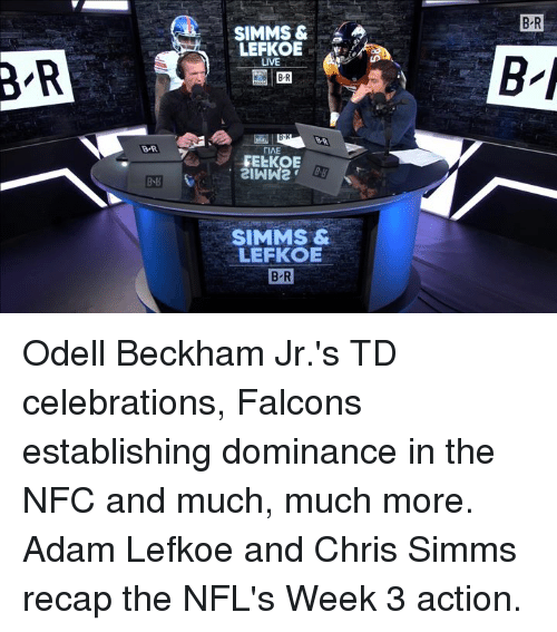 Odell Beckham Jr., Falcons, and Live: B R  SIMMS &  LEFKOE  LIVE  B'R  BR  B R  TIAE  FEEKOE  B、B  SIMMS &  LEFKOE  B-R Odell Beckham Jr.'s TD celebrations, Falcons establishing dominance in the NFC and much, much more. Adam Lefkoe and Chris Simms recap the NFL's Week 3 action.