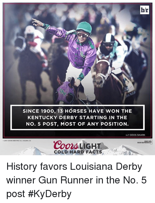 kentucky derby: b/r  SINCE 1900, 13 HORSES HAVE WON THE  KENTUCKY DERBY STARTING IN THE  No. 5 POST, MOST OF ANY POSITION  HIT ODDS SHARK  Coors LIGHT  2016 COORS BREWING CO GOLDEN, CO  GREITIE  COLD HARD FACT History favors Louisiana Derby winner Gun Runner in the No. 5 post #KyDerby
