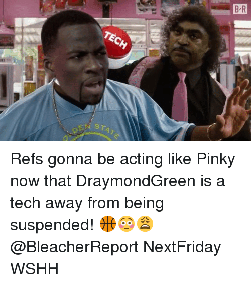 Memes, Wshh, and Pinky: B R  TECH  STAT Refs gonna be acting like Pinky now that DraymondGreen is a tech away from being suspended! 🏀😳😩 @BleacherReport NextFriday WSHH