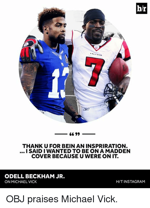 Instagram, Michael Vick, and Odell Beckham Jr.: b/r  THANKU FOR BEIN AN INSPRIRATION  I SAID I WANTED TO BE ON A MADDEN  COVER BECAUSE U WERE ON IT  ODELL BECKHAM JR.  ON MICHAEL VICK  H/T INSTAGRAM OBJ praises Michael Vick.