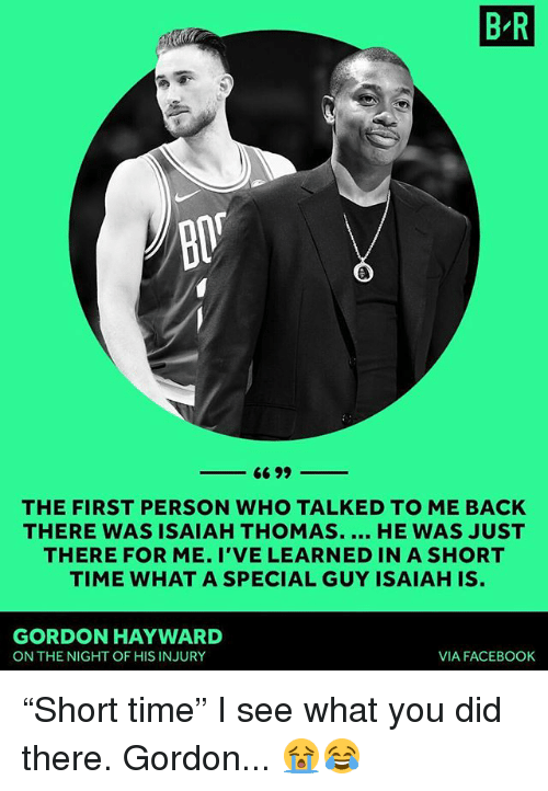 """Hayward: B R  THE FIRST PERSON WHO TALKED TO ME BACK  THERE WAS ISAIAH THOMAS. HE WAS JUST  THERE FOR ME. I'VE LEARNED IN A SHORT  TIME WHAT A SPECIAL GUY ISAIAH IS  GORDON HAYWARD  ON THE NIGHT OF HIS INJURY  VIA FACEBOOK """"Short time"""" I see what you did there. Gordon... 😭😂"""