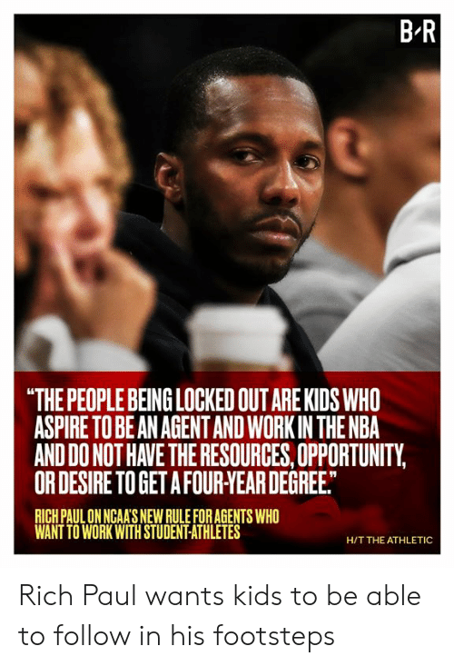 "Athletes: B R  ""THE PEOPLE BEING LOCKED OUT ARE KIDS WHO  ASPIRE TO BE AN AGENTAND WORK IN THE NBA  AND DO NOT HAVE THE RESOURCES, OPPORTUNITY,  OR DESIRE TO GET A FOUR-YEAR DEGREE.  RICH PAUL ON NGAA'S NEW RULE FOR AGENTS WHO  WANT TO WORK WITH STUDENT-ATHLETES  H/T THE ATHLETIC Rich Paul wants kids to be able to follow in his footsteps"