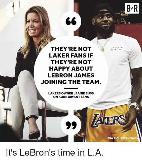 laker: B-R  THEY'RE NOTaurt  LAKER FANS IF  THEY'RE NOT  HAPPY ABOUT  LEBRON JAMES  JOINING THE TEAM  LAKERS OWNER JEANIE BUSS  N KOBE BRYANT FANS  VIA RICH EISEN SHOV It's LeBron's time in L.A.