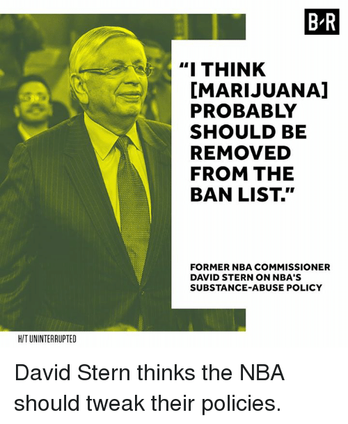 "Nba, Marijuana, and Policy: B-R  "" THINK  [MARIJUANA]  PROBABLY  SHOULD BE  REMOVED  FROM THE  BAN LIST.""  FORMER NBA COMMISSIONER  DAVID STERN ON NBA'S  SUBSTANCE-ABUSE POLICY  H/T UNINTERRUPTED David Stern thinks the NBA should tweak their policies."