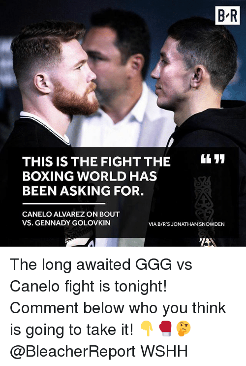 Boxing, Ggg, and Memes: B R  THIS IS THE FIGHT THE  BOXING WORLD HAS  BEEN ASKING FOR.  CANELO ALVAREZ ON BOUT  VS. GENNADY GOLOVKIN  VIA B/R'S JONATHAN SNOWDEN The long awaited GGG vs Canelo fight is tonight! Comment below who you think is going to take it! 👇🥊🤔 @BleacherReport WSHH