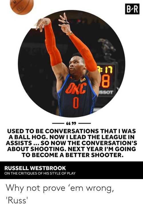 westbrook: B R  USED TO BE CONVERSATIONS THAT I WAS  A BALL HOG. NOW I LEAD THE LEAGUE IN  ASSISTS... SO NOW THE CONVERSATION'S  ABOUT SHOOTING. NEXT YEAR I'M GOING  TO BECOME A BETTER SHOOTER.  RUSSELL WESTBROOK  ON THE CRITIQUES OF HIS STYLE OF PLAY Why not prove 'em wrong, 'Russ'