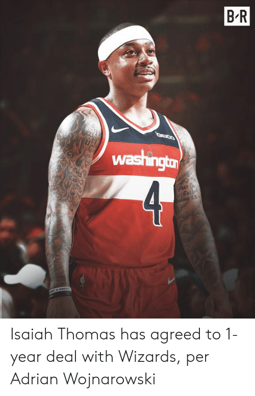 isaiah: B R  washington  4  Gear T Isaiah Thomas has agreed to 1-year deal with Wizards, per Adrian Wojnarowski