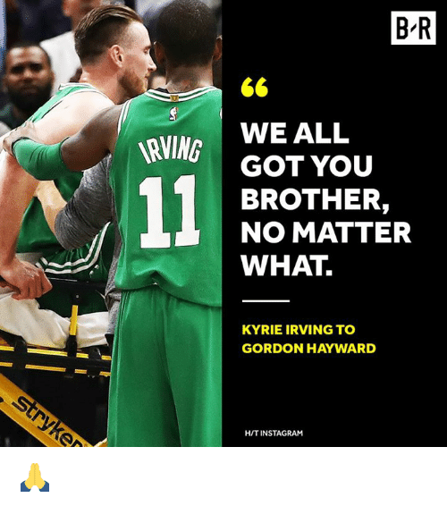 Hayward: B-R  WE ALL  GOT YOU  BROTHER,  NO MATTER  WHAT  RVING  KYRIE IRVING TO  GORDON HAYWARD  H/T INSTAGRAM 🙏