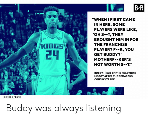 """kers: B R  """"WHEN IFIRST CAME  IN HERE, SOME  PLAYERS WERE LIKE,  'OH S--T, THEY  BROUGHT HIM IN FOR  THE FRANCHISE  PLAYER? F--K, YOU  GET BUDDY?""""  MOTHERF--KER'S  NOT WORTH S--T.""""  24  BUDDY HIELD ON THE REACTIONS  HE GOT AFTER THE DEMARCUS  COUSINS TRADE  BIRS LEO SEPKOWITZ Buddy was always listening"""