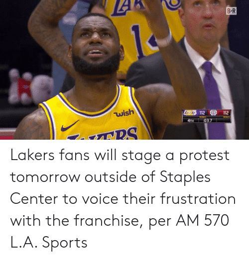 Staples: B-R  wish  112 112 Lakers fans will stage a protest tomorrow outside of Staples Center to voice their frustration with the franchise, per AM 570 L.A. Sports