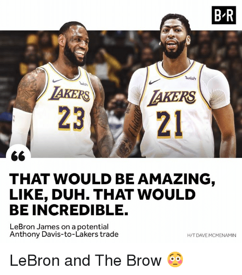 Anthony Davis: B R  wish  AKERSTAKERS  2321  THAT WOULD BE AMAZING  LIKE, DUH. THAT WOULD  BE INCREDIBLE.  LeBron James on a potential  H/T DAVE MCMENAMIN  Anthony Davis-to-Lakers trade LeBron and The Brow 😳