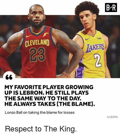 Espn, Growing Up, and Respect: B-R  wish  CLEVELAND  28  IAKERS  MY FAVORITE PLAYER GROWING  UP IS LEBRON. HE STILL PLAYS  THE SAME WAY TO THE DAY.  HE ALWAYS TAKES [THE BLAME].  Lonzo Ball on taking the blame for losses  h/t ESPN Respect to The King.