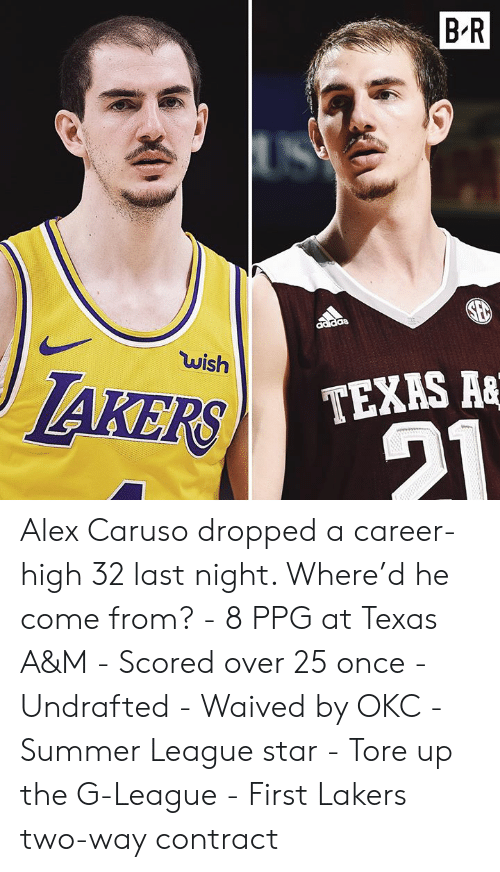 caruso: B R  wish  IAKERS  TEXAS A& Alex Caruso dropped a career-high 32 last night. Where'd he come from?  - 8 PPG at Texas A&M - Scored over 25 once - Undrafted - Waived by OKC - Summer League star - Tore up the G-League - First Lakers two-way contract
