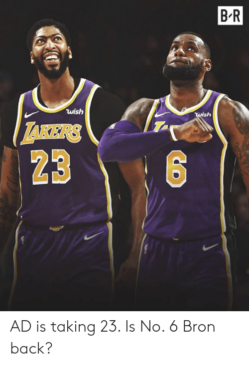 takers: B-R  wish  wish  TAKERS  23 AD is taking 23. Is No. 6 Bron back?