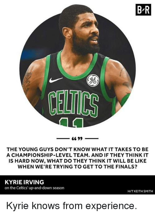 Kyrie Irving: B R  Yo  CELTICS  THE YOUNG GUYS DON'T KNOW WHAT IT TAKES TO BE  A CHAMPIONSHIP-LEVEL TEAM. AND IF THEY THINK IT  IS HARD NOW, WHAT DO THEY THINK IT WILL BE LIKE  WHEN WE'RE TRYING TO GET TO THE FINALS?  KYRIE IRVING  on the Celtics' up-and-down season  H/T KEITH SMITH Kyrie knows from experience.